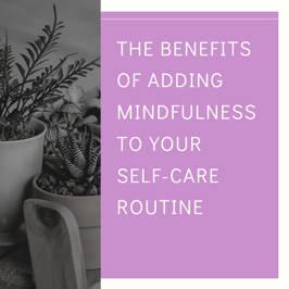 The Benefits of Adding Mindfulness to Your Self-Care Routine
